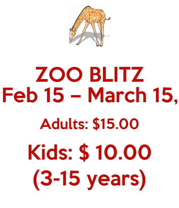 ZOO BLITZ Feb 15 – March 15, Adults: $15.00 Kids: $ 10.00 (3-15 years)