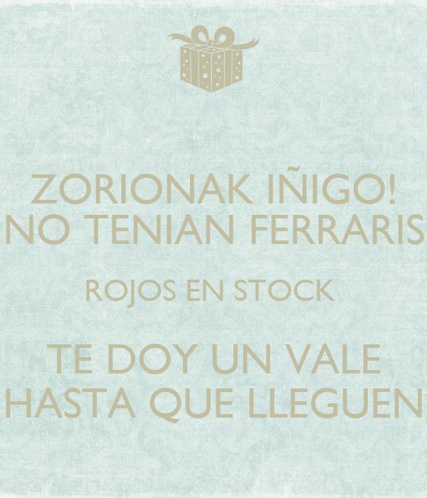 ZORIONAK IÑIGO! NO TENIAN FERRARIS ROJOS EN STOCK  TE DOY UN VALE HASTA QUE LLEGUEN