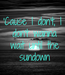 Poster: 'Cause I don't, I  don't wanna  wait until the  sundown