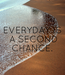 Poster: EVERYDAY IS  A SECOND  CHANCE.