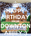 Poster: HAPPY BIRTHDAY FROM DOWNTON ABBEY ;)