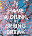 Poster: HAVE A DRINK, ITS SPRING BREAK