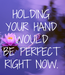 Poster: HOLDING YOUR HAND WOULD BE PERFECT RIGHT NOW.