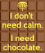 Poster: I don't  need calm.  I need chocolate.