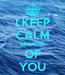 Poster: I KEEP CALM BECAUSE OF YOU