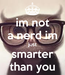 Poster: im not a nerd im just smarter than you