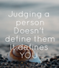Poster: Judging a  person Doesn't  define them It defines YOU