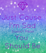 Poster: Just Cause  I'm Sad Doesn't Mean You  Should Be