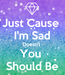 Poster: Just Cause  I'm Sad Doesn't  You  Should Be