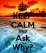 Poster: KEEP CALM AND Ask Why?