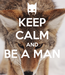 Poster: KEEP CALM AND BE A MAN