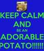 Poster: KEEP CALM AND BE AN ADORABLE POTATO!!!!!!!