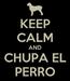 Poster: KEEP CALM AND CHUPA EL PERRO