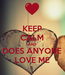 Poster: KEEP CALM AND DOES ANYONE LOVE ME