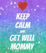 Poster: KEEP CALM AND Get Well  Mommy