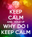 Poster: KEEP CALM AND,  HOLD UP WHY DO I KEEP CALM