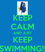 Poster: KEEP CALM AND JUST KEEP SWIMMING!!