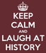 Poster: KEEP CALM AND LAUGH AT HISTORY
