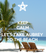 Poster: KEEP CALM AND LET'S TAKE AUBREY  TO THE BEACH