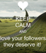 Poster: KEEP CALM AND love your followers they deserve it!