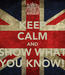 Poster: KEEP CALM AND SHOW WHAT YOU KNOW!