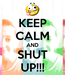 Poster: KEEP CALM AND SHUT UP!!!