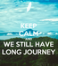 Poster: KEEP CALM AND WE STILL HAVE LONG JOURNEY