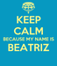 Poster: KEEP CALM BECAUSE MY NAME IS BEATRIZ