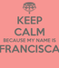 Poster: KEEP CALM BECAUSE MY NAME IS FRANCISCA