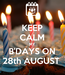 Poster: KEEP CALM MY B'DAYS ON 28th AUGUST