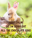 Poster:   KEEP CALM OR I'M GONA EAT ALL THE CHOCOLATE EGGS