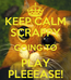 Poster: KEEP CALM SCRAPPY GOING TO PLAY PLEEEASE!