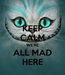 Poster: KEEP CALM WE'RE ALL MAD HERE
