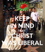 Poster: KEEP IN MIND THAT  CHRIST WAS LIBERAL