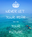 Poster: NEVER LET  YOUR FEAR DECIDE YOUR FUTURE