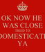 Poster: OK NOW HE  WAS CLOSE TRIED TO DOMESTICATE YA