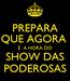 Poster: PREPARA QUE AGORA  É  A HORA DO SHOW DAS PODEROSAS