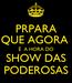 Poster: PRPARA QUE AGORA  É  A HORA DO SHOW DAS PODEROSAS