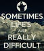 Poster: SOMETIMES LIFE'S  JUST REALLY DIFFICULT