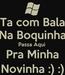 Poster: Ta com Bala Na Boquinha Passa Aqui  Pra Minha Novinha :) :)