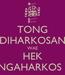 Poster: TONG DIHARKOSAN WAE HEK NGAHARKOS !