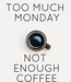 Poster: TOO MUCH  MONDAY    NOT  ENOUGH  COFFEE