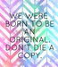 Poster: WE WERE  BORN TO BE  AN  ORIGINAL.  DON'T DIE A  COPY.