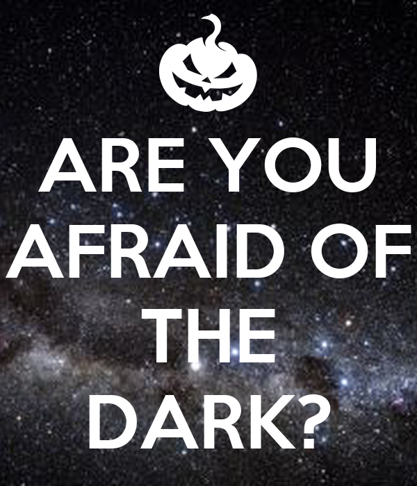ARE YOU AFRAID OF THE DARK? - KEEP CALM AND CARRY ON Image ...