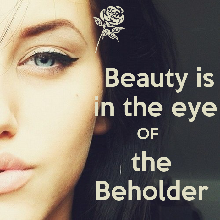 beauty in the eyes of the True beauty is in the way she laughs, true beauty is in her eyes, true beauty is how she acts, true beauty is inside, true beauty is unseen, true beauty is only felt, true beauty is not mean, true beauty is herself, true beauty can't be cruel, true beauty is bare, true beauty within you.