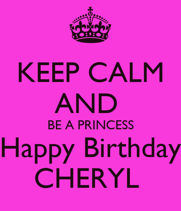 KEEP CALM AND BE A PRINCESS Happy Birthday CHERYL - KEEP CALM AND.