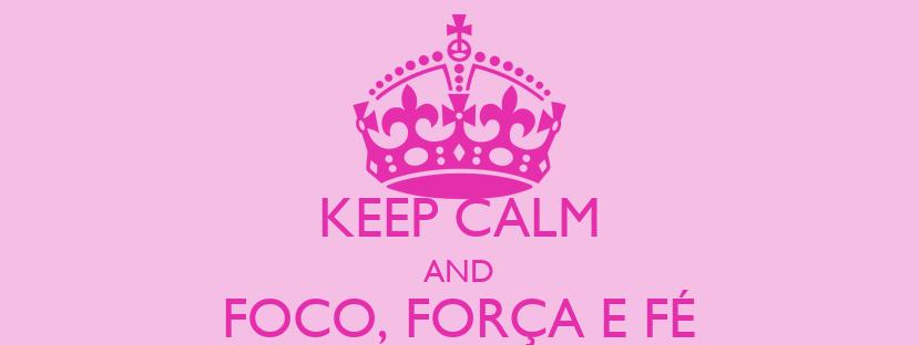 KEEP CALM AND FOCO, FORÇA E FÉ