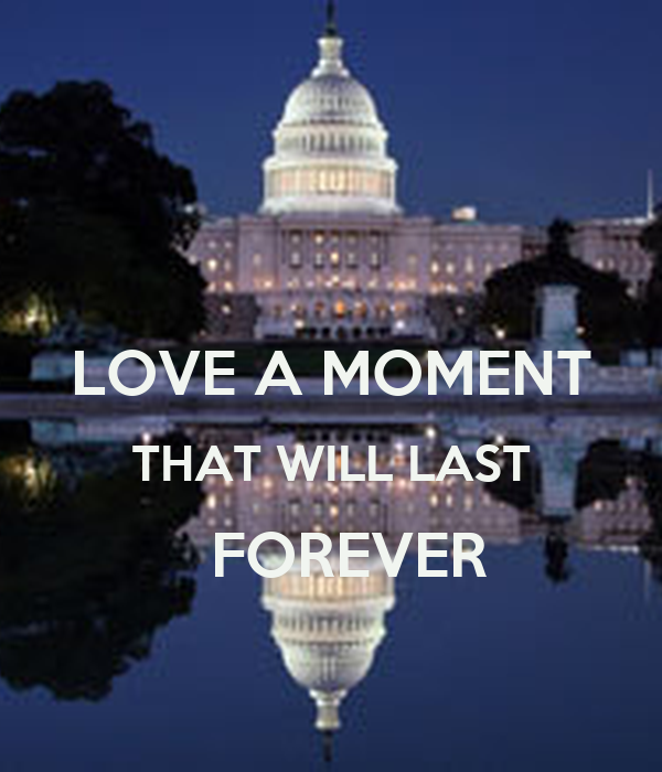 a moment that lasts forever essay Nothing lasts forever not the bad times nor the good times so cherish every single moment the good, the bad and the ugly - for one day they'll become distant memories.