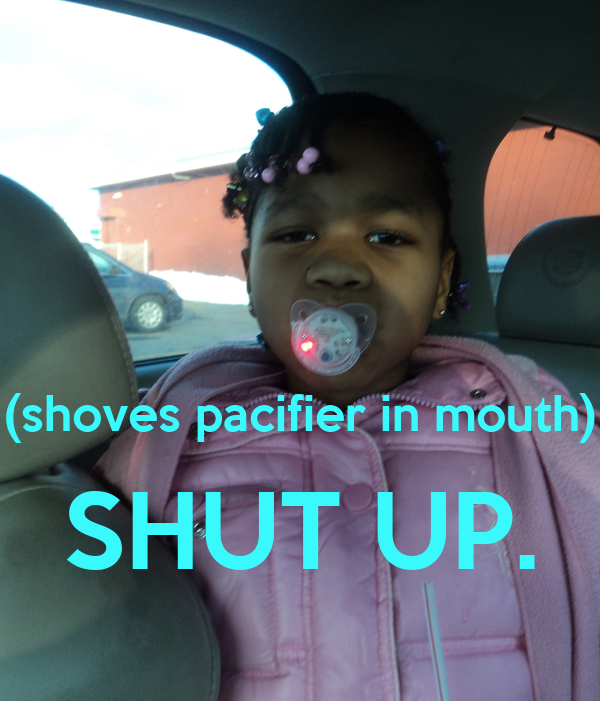 (shoves pacifier in mouth) SHUT UP. Poster ...