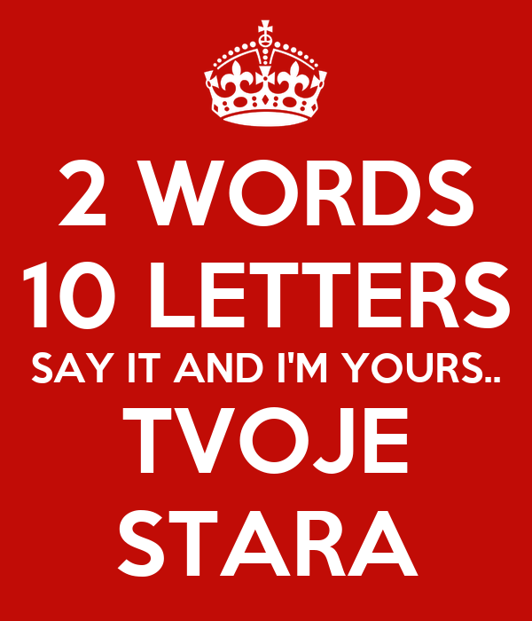 2 words 10 letters say it and i'm yours.. tvoje stara poster | tvoje